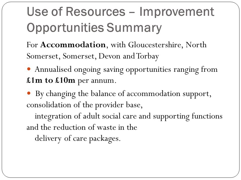Use of Resources – Improvement Opportunities Summary For Accommodation, with Gloucestershire, North Somerset, Somerset, Devon and Torbay Annualised ongoing saving opportunities ranging from £1m to £10m per annum.