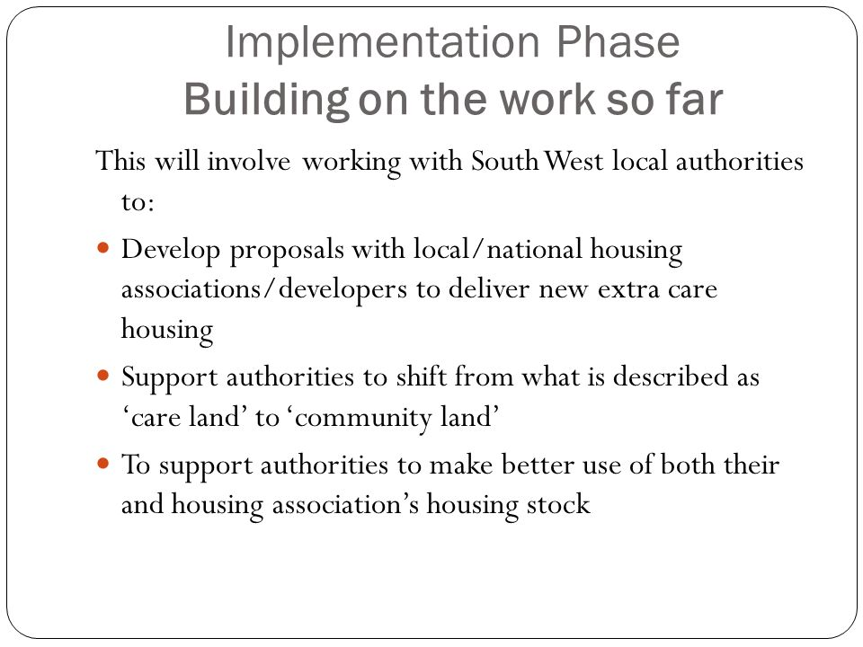 Implementation Phase Building on the work so far This will involve working with South West local authorities to: Develop proposals with local/national housing associations/developers to deliver new extra care housing Support authorities to shift from what is described as 'care land' to 'community land' To support authorities to make better use of both their and housing association's housing stock