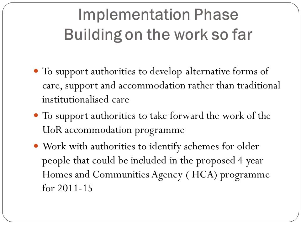 Implementation Phase Building on the work so far To support authorities to develop alternative forms of care, support and accommodation rather than traditional institutionalised care To support authorities to take forward the work of the UoR accommodation programme Work with authorities to identify schemes for older people that could be included in the proposed 4 year Homes and Communities Agency ( HCA) programme for