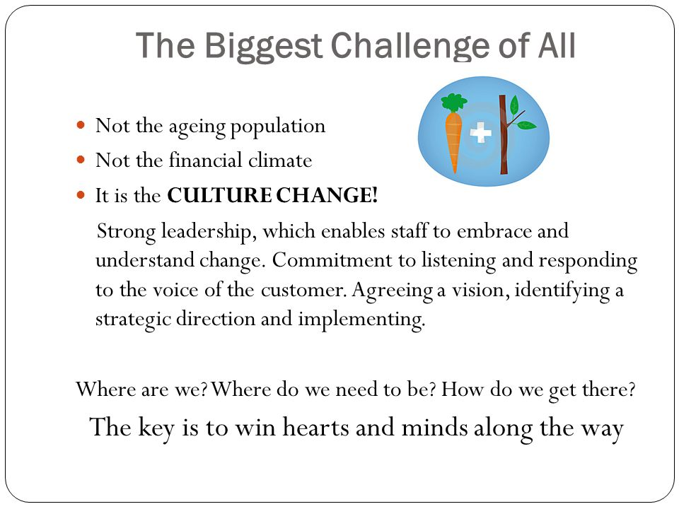 The Biggest Challenge of All Not the ageing population Not the financial climate It is the CULTURE CHANGE.