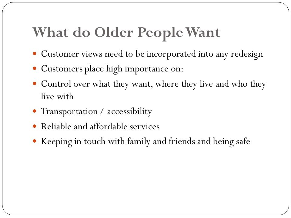 What do Older People Want Customer views need to be incorporated into any redesign Customers place high importance on: Control over what they want, where they live and who they live with Transportation / accessibility Reliable and affordable services Keeping in touch with family and friends and being safe
