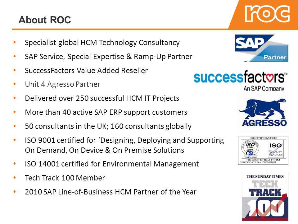 Specialist global HCM Technology Consultancy SAP Service, Special Expertise & Ramp-Up Partner SuccessFactors Value Added Reseller Unit 4 Agresso Partner Delivered over 250 successful HCM IT Projects More than 40 active SAP ERP support customers 50 consultants in the UK; 160 consultants globally ISO 9001 certified for 'Designing, Deploying and Supporting On Demand, On Device & On Premise Solutions ISO certified for Environmental Management Tech Track 100 Member 2010 SAP Line-of-Business HCM Partner of the Year About ROC