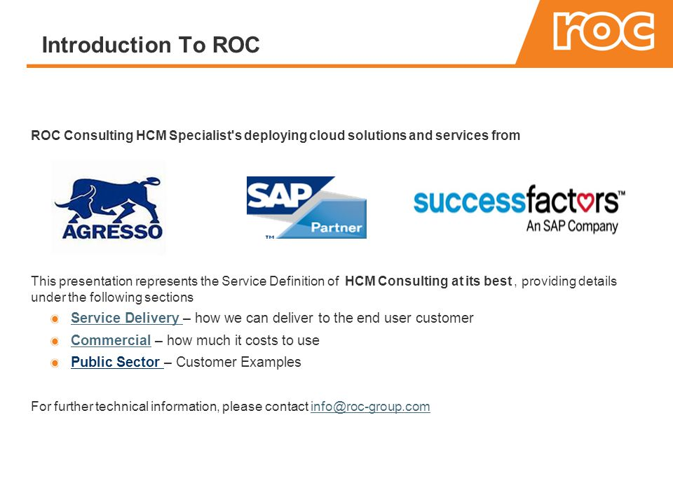 Introduction To ROC ROC Consulting HCM Specialist s deploying cloud solutions and services from This presentation represents the Service Definition of HCM Consulting at its best, providing details under the following sections Service Delivery Service Delivery – how we can deliver to the end user customer CommercialCommercial – how much it costs to use Public Sector – Customer Examples For further technical information, please contact