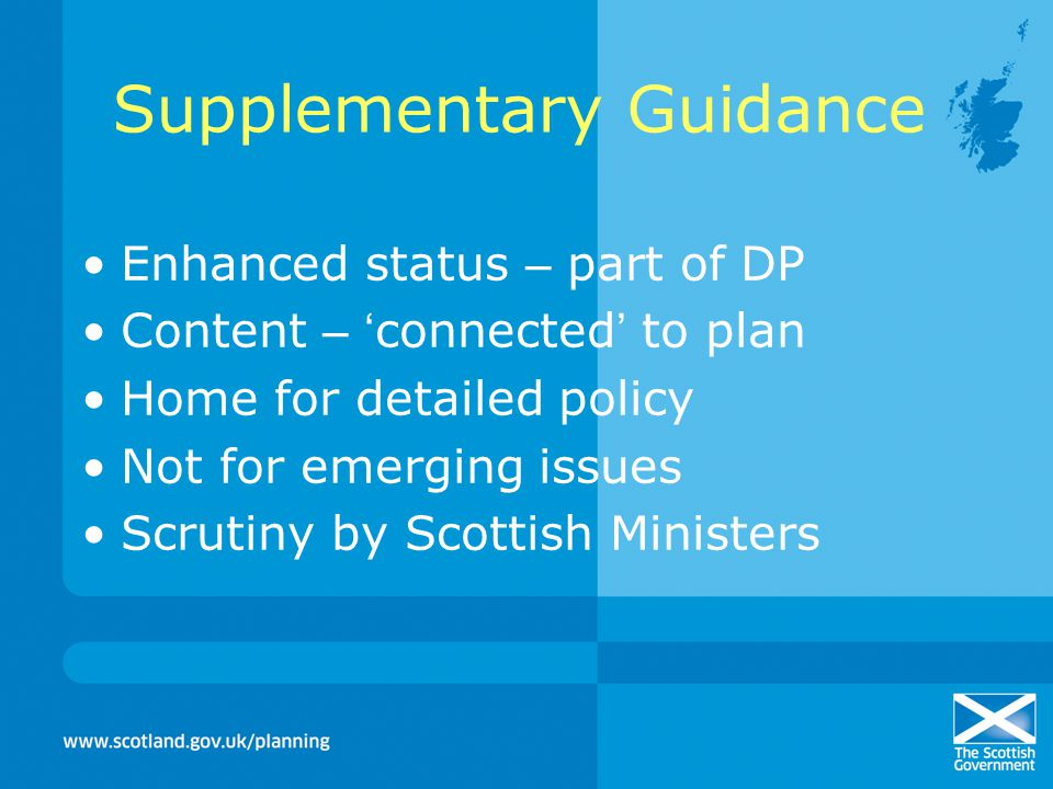 Supplementary Guidance Enhanced status – part of DP Content – ' connected ' to plan Home for detailed policy Not for emerging issues Scrutiny by Scottish Ministers