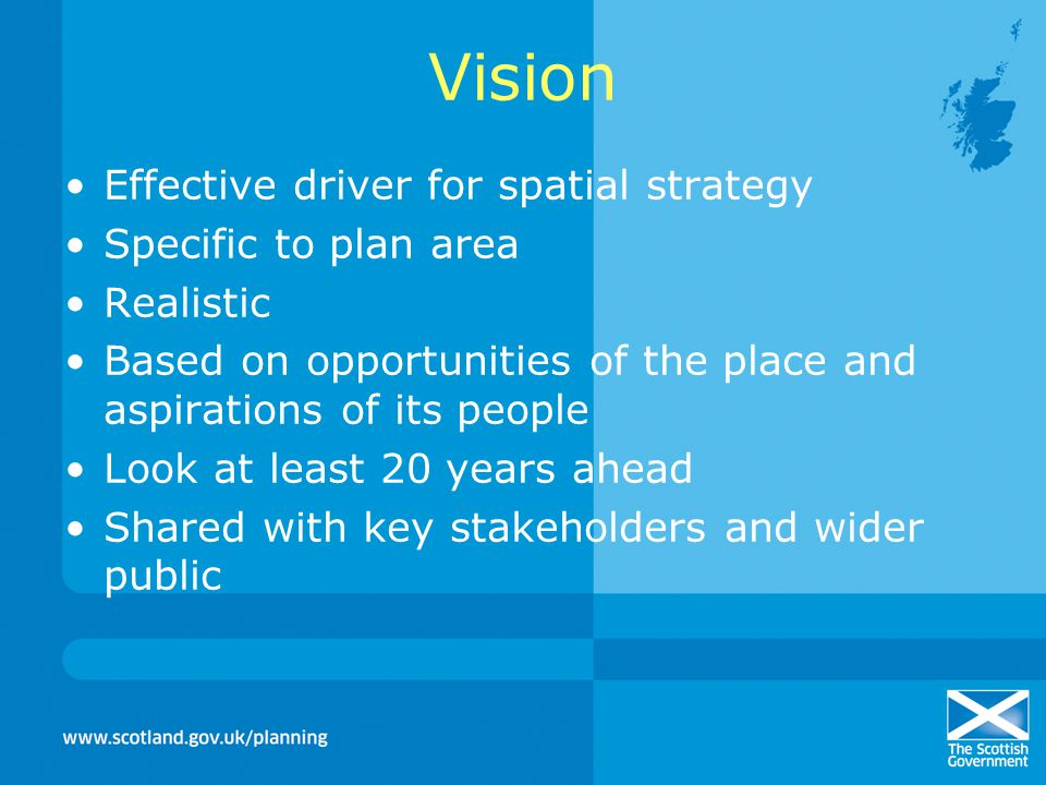 Vision Effective driver for spatial strategy Specific to plan area Realistic Based on opportunities of the place and aspirations of its people Look at least 20 years ahead Shared with key stakeholders and wider public