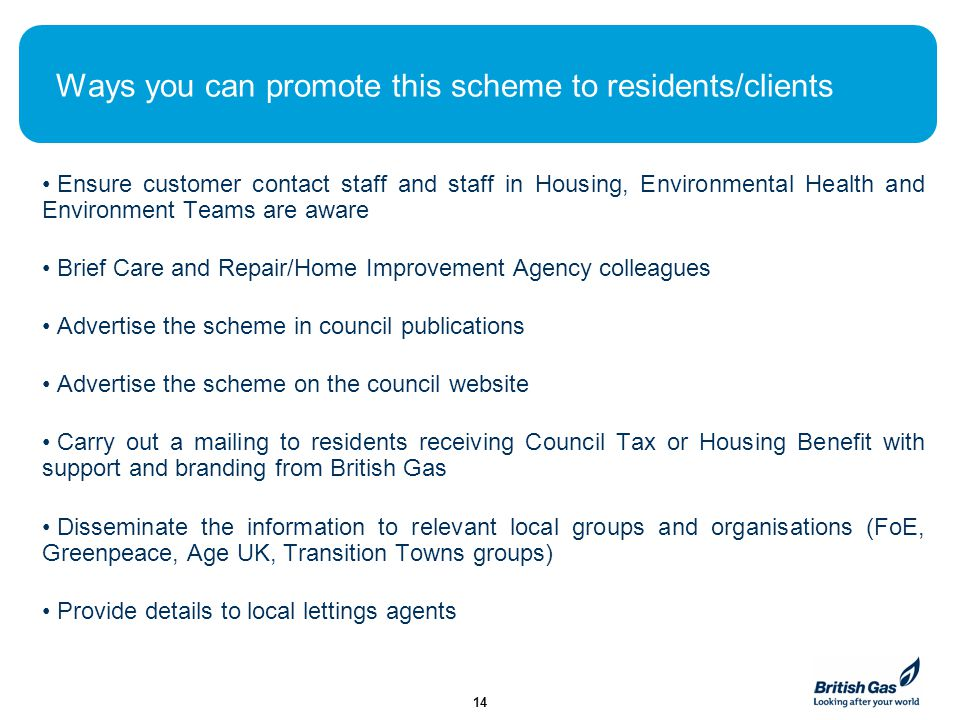 British Gas Community Energy CERT funding for external solid wall insulation Social housing and private sector properties Energy Solutions Manager, Lindsey. - ppt download Ways you can promote this scheme to residents/clients Ensure customer contact staff and staff in Housing, Environmental Health and Environment Teams are aware Brief Care and Repair/Home Improvement Agency colleagues Advertise the scheme in council publications Advertise the scheme on the council website Carry out a mailing to residents receiving Council Tax or Housing Benefit with support and branding from British Gas Disseminate the information to relevant local groups and organisations (FoE, Greenpeace, Age UK, Transition Towns groups) Provide details to local lettings agents 14 - 웹