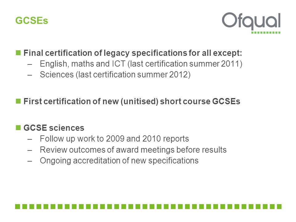 GCSEs Final certification of legacy specifications for all except: –English, maths and ICT (last certification summer 2011) –Sciences (last certification summer 2012) First certification of new (unitised) short course GCSEs GCSE sciences –Follow up work to 2009 and 2010 reports –Review outcomes of award meetings before results –Ongoing accreditation of new specifications