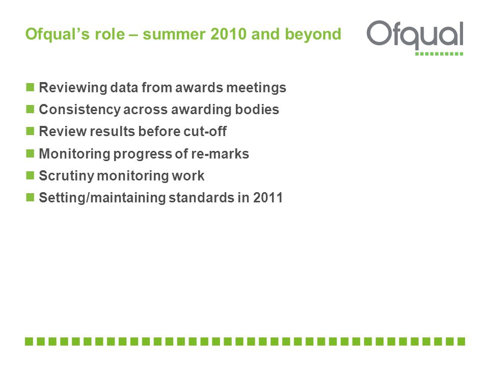 Ofqual's role – summer 2010 and beyond Reviewing data from awards meetings Consistency across awarding bodies Review results before cut-off Monitoring progress of re-marks Scrutiny monitoring work Setting/maintaining standards in 2011