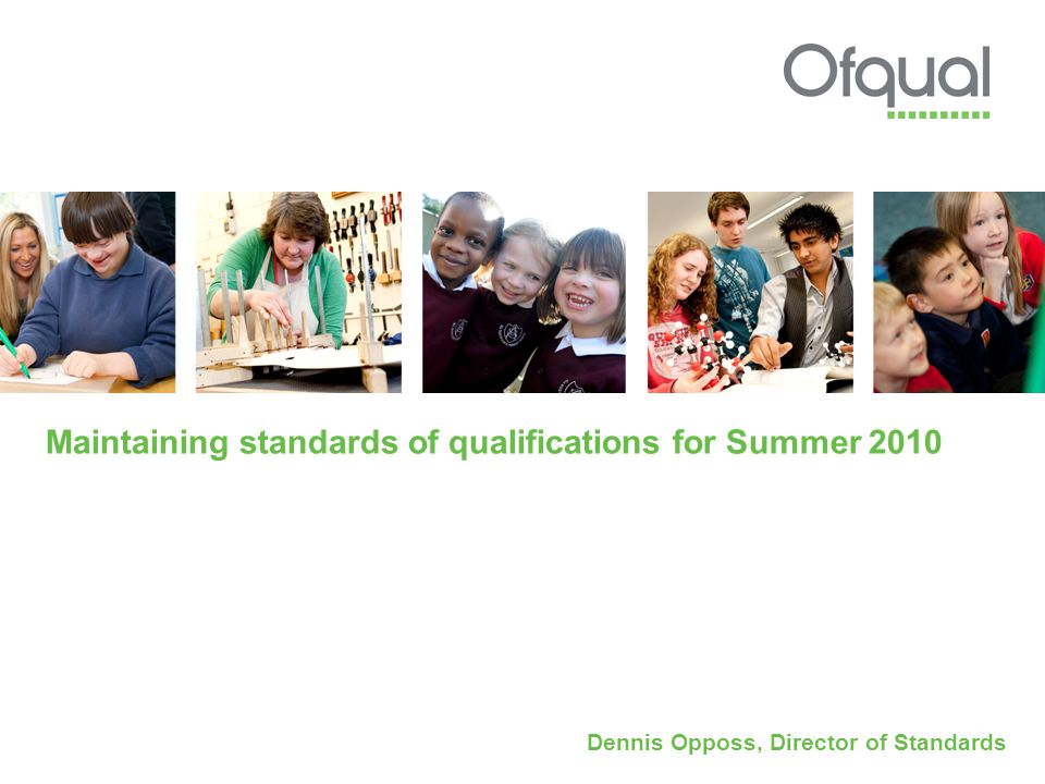 Maintaining standards of qualifications for Summer 2010 Dennis Opposs, Director of Standards