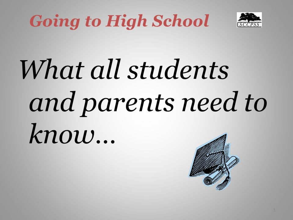 1 Going to High School What all students and parents need to know… 1