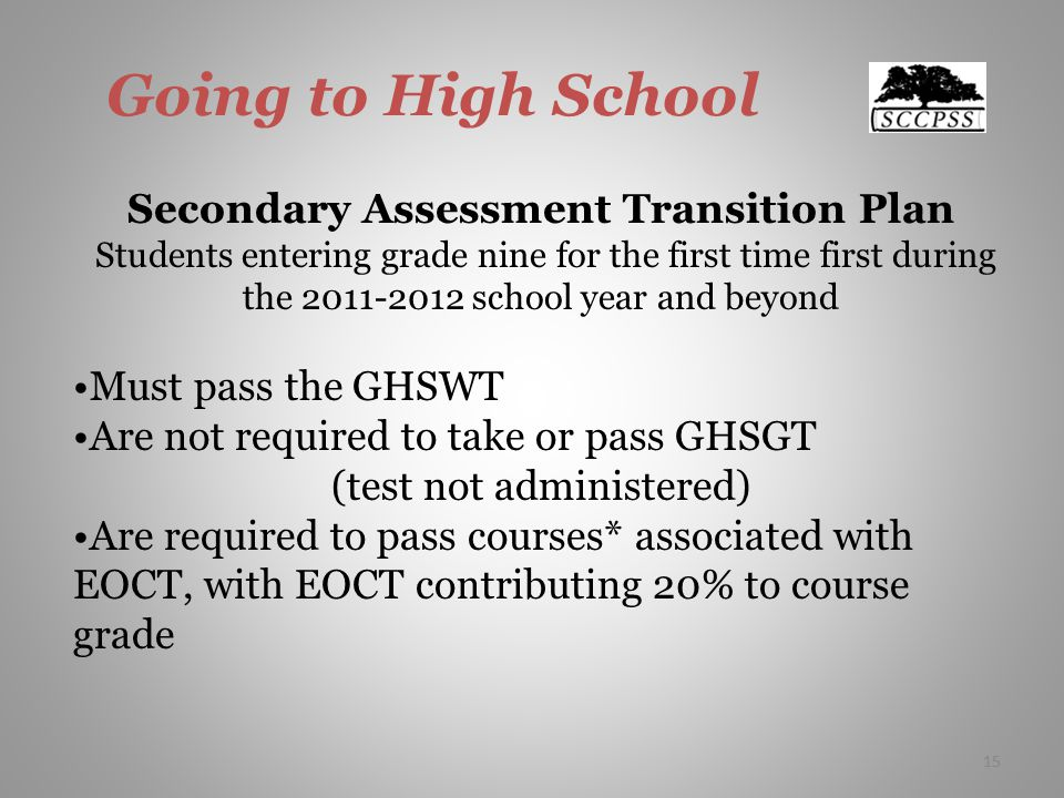 15 Going to High School Secondary Assessment Transition Plan Students entering grade nine for the first time first during the school year and beyond Must pass the GHSWT Are not required to take or pass GHSGT (test not administered) Are required to pass courses* associated with EOCT, with EOCT contributing 20% to course grade 15