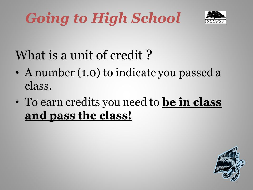 5 Going to High School What is a unit of credit . A number (1.0) to indicate you passed a class.
