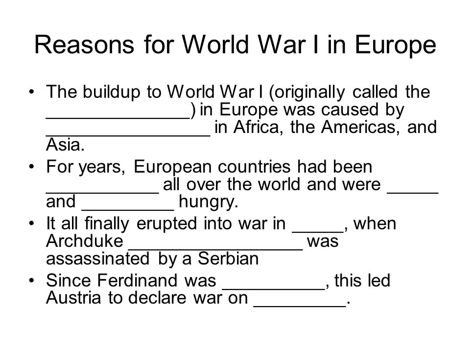Reasons for World War I in Europe The buildup to World War I (originally called the ______________) in Europe was caused by ________________ in Africa, the Americas, and Asia.