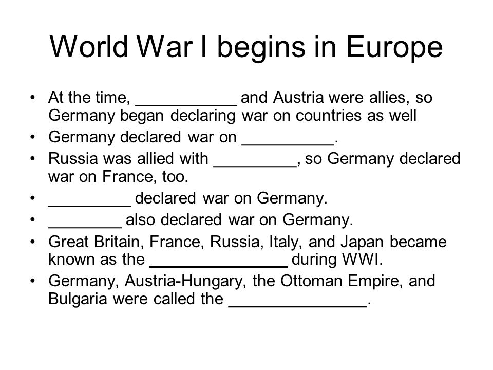 World War I begins in Europe At the time, ___________ and Austria were allies, so Germany began declaring war on countries as well Germany declared war on __________.