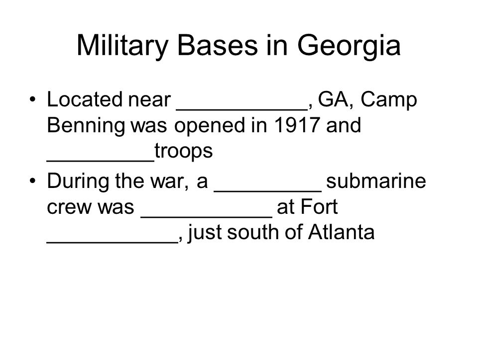 Military Bases in Georgia Located near ___________, GA, Camp Benning was opened in 1917 and _________troops During the war, a _________ submarine crew was ___________ at Fort ___________, just south of Atlanta