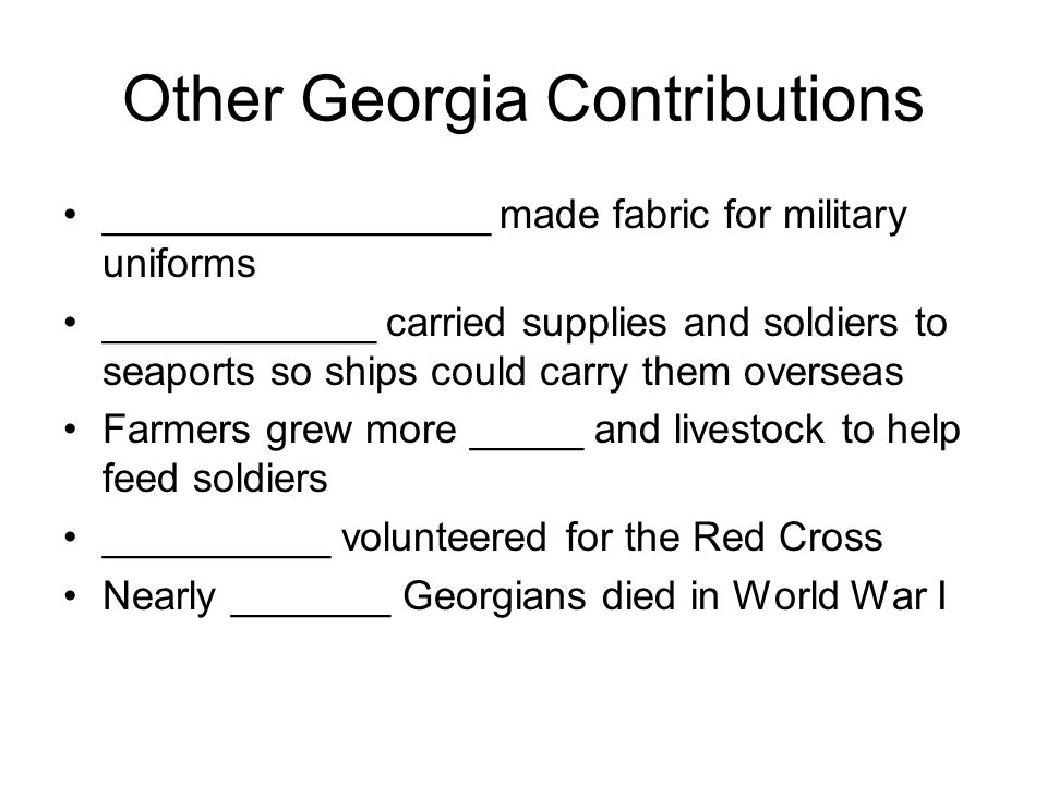 Other Georgia Contributions _________________ made fabric for military uniforms ____________ carried supplies and soldiers to seaports so ships could carry them overseas Farmers grew more _____ and livestock to help feed soldiers __________ volunteered for the Red Cross Nearly _______ Georgians died in World War I