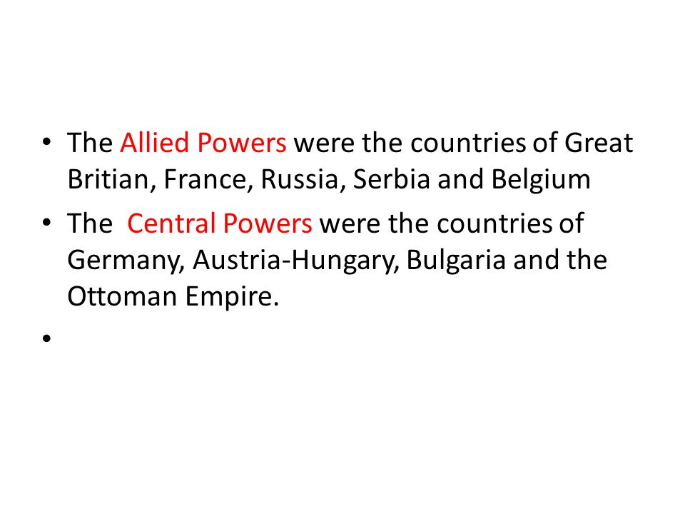 The Allied Powers were the countries of Great Britian, France, Russia, Serbia and Belgium The Central Powers were the countries of Germany, Austria-Hungary, Bulgaria and the Ottoman Empire.