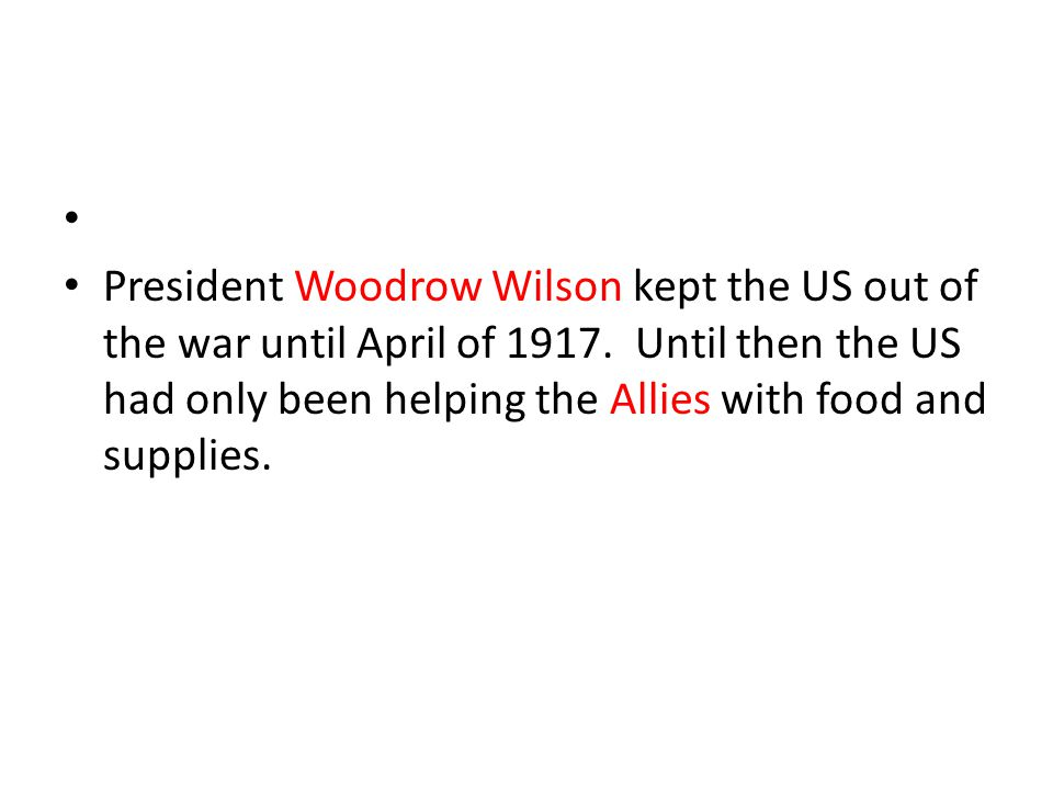 President Woodrow Wilson kept the US out of the war until April of 1917.