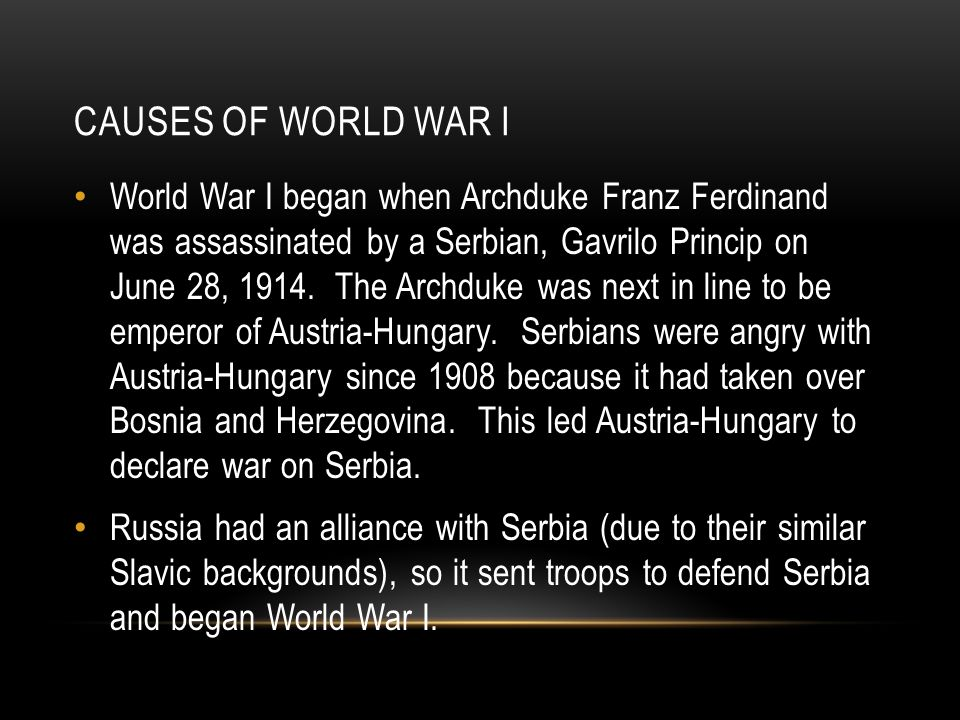 CAUSES OF WORLD WAR I World War I began when Archduke Franz Ferdinand was assassinated by a Serbian, Gavrilo Princip on June 28, 1914.