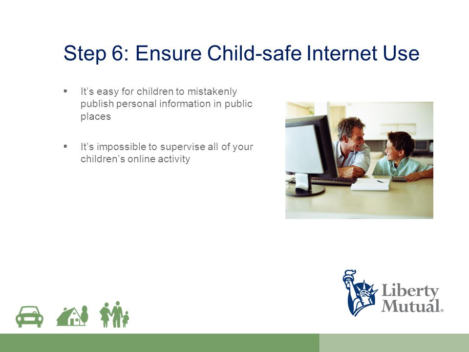 Step 6: Ensure Child-safe Internet Use  It's easy for children to mistakenly publish personal information in public places  It's impossible to supervise all of your children's online activity