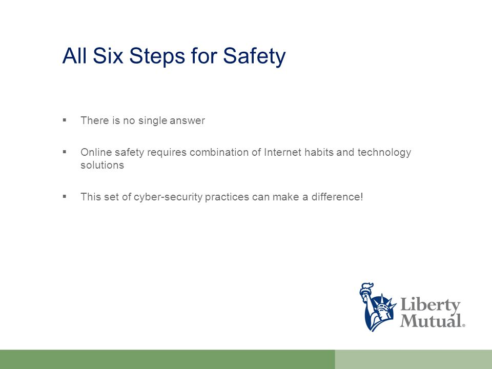 All Six Steps for Safety  There is no single answer  Online safety requires combination of Internet habits and technology solutions  This set of cyber-security practices can make a difference!
