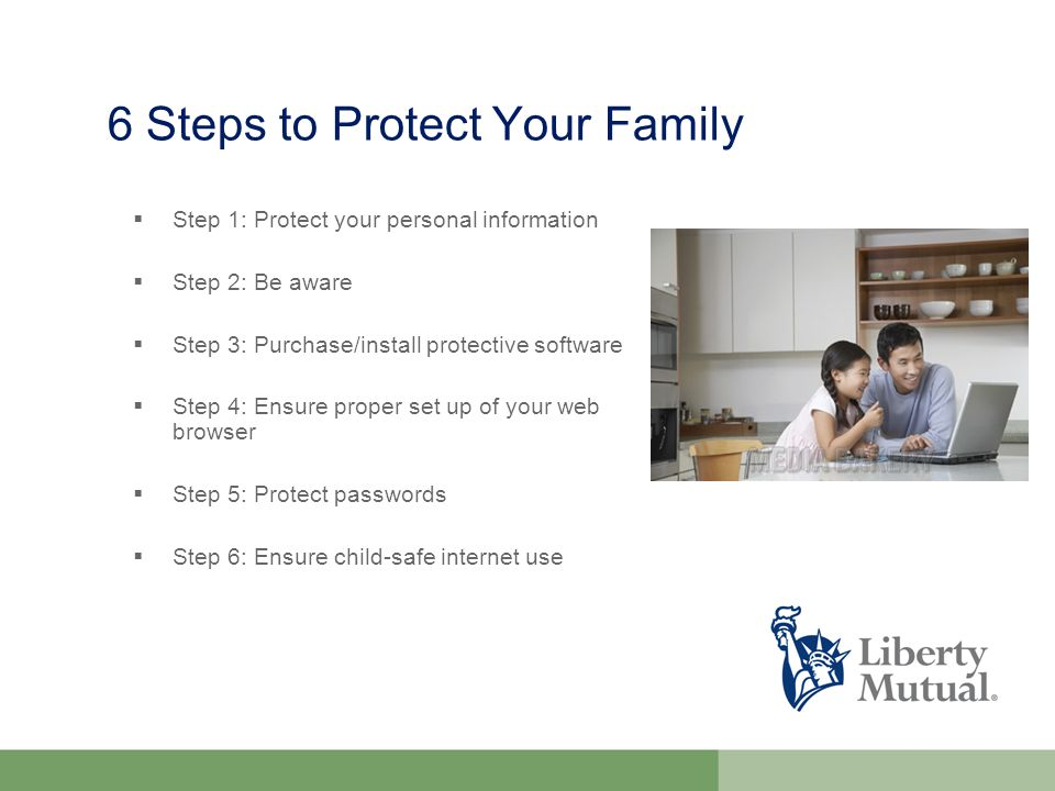  Step 1: Protect your personal information  Step 2: Be aware  Step 3: Purchase/install protective software  Step 4: Ensure proper set up of your web browser  Step 5: Protect passwords  Step 6: Ensure child-safe internet use 6 Steps to Protect Your Family