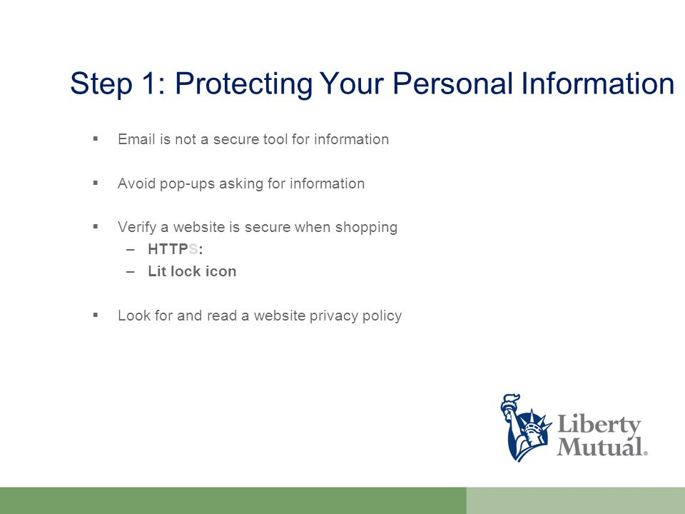 Step 1: Protecting Your Personal Information   is not a secure tool for information  Avoid pop-ups asking for information  Verify a website is secure when shopping –HTTPS: –Lit lock icon  Look for and read a website privacy policy