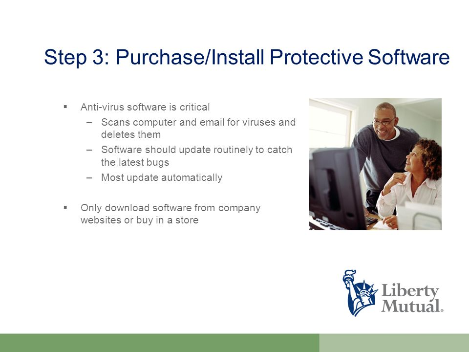 Step 3: Purchase/Install Protective Software  Anti-virus software is critical –Scans computer and  for viruses and deletes them –Software should update routinely to catch the latest bugs –Most update automatically  Only download software from company websites or buy in a store