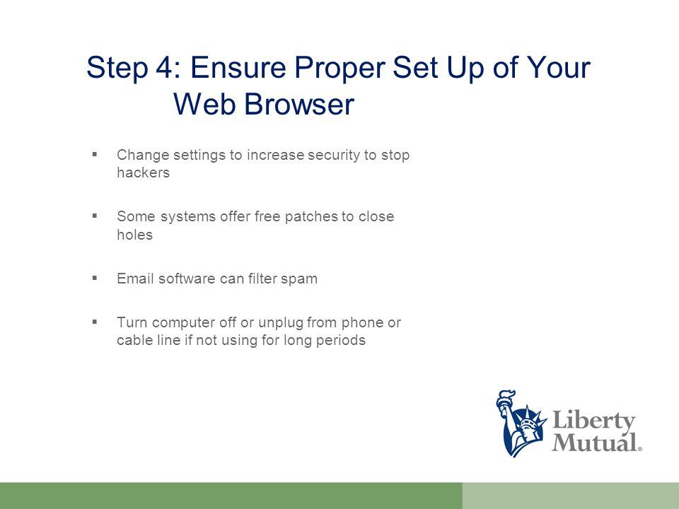 Step 4: Ensure Proper Set Up of Your Web Browser  Change settings to increase security to stop hackers  Some systems offer free patches to close holes   software can filter spam  Turn computer off or unplug from phone or cable line if not using for long periods