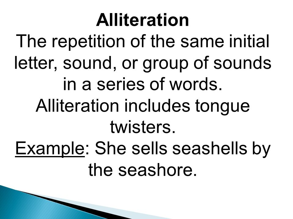 Alliteration The repetition of the same initial letter, sound, or group of sounds in a series of words.
