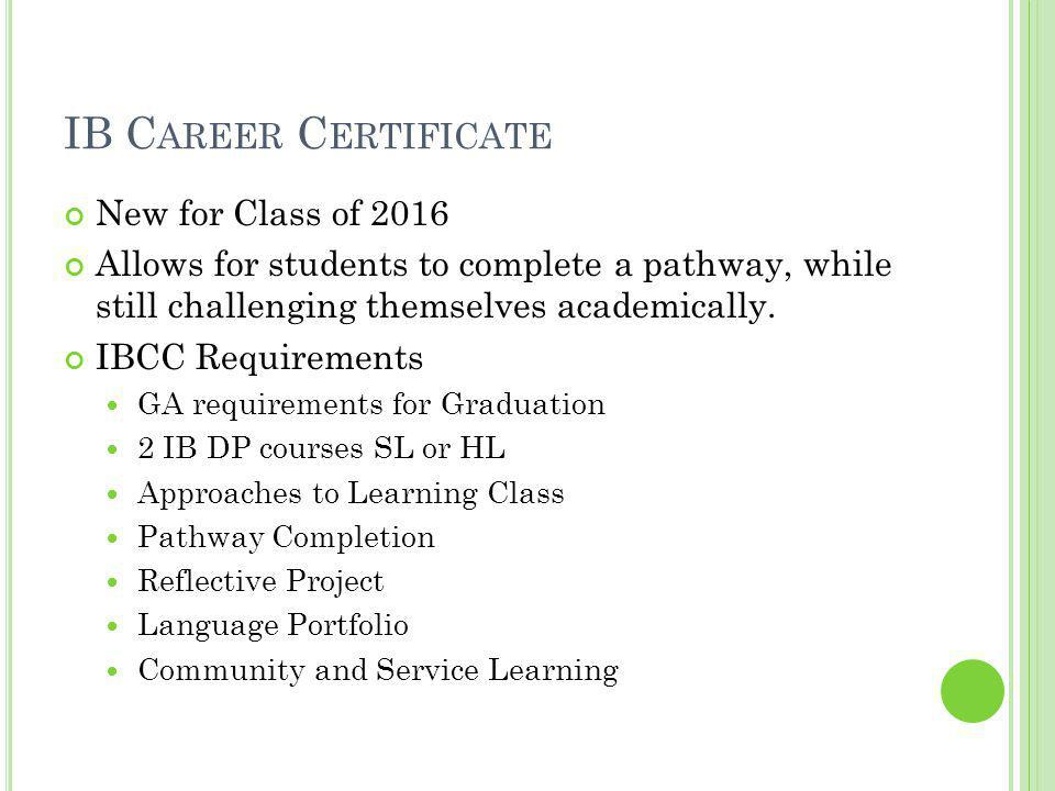 IB C AREER C ERTIFICATE New for Class of 2016 Allows for students to complete a pathway, while still challenging themselves academically.