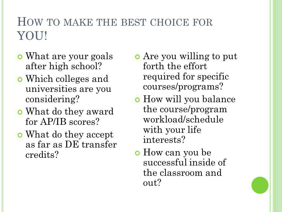 H OW TO MAKE THE BEST CHOICE FOR YOU. What are your goals after high school.