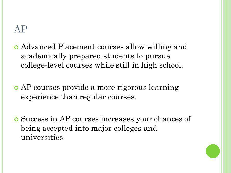 AP Advanced Placement courses allow willing and academically prepared students to pursue college-level courses while still in high school.