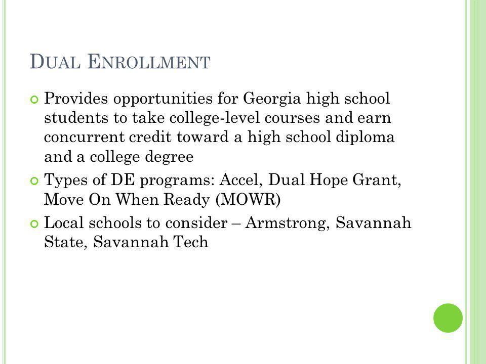 D UAL E NROLLMENT Provides opportunities for Georgia high school students to take college-level courses and earn concurrent credit toward a high school diploma and a college degree Types of DE programs: Accel, Dual Hope Grant, Move On When Ready (MOWR) Local schools to consider – Armstrong, Savannah State, Savannah Tech
