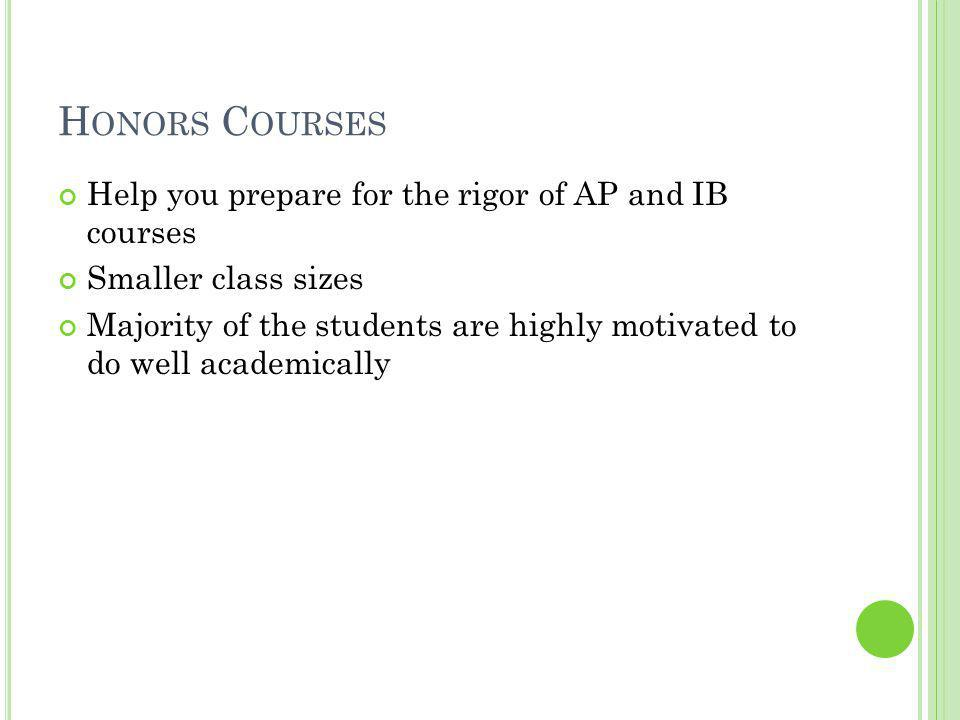 H ONORS C OURSES Help you prepare for the rigor of AP and IB courses Smaller class sizes Majority of the students are highly motivated to do well academically