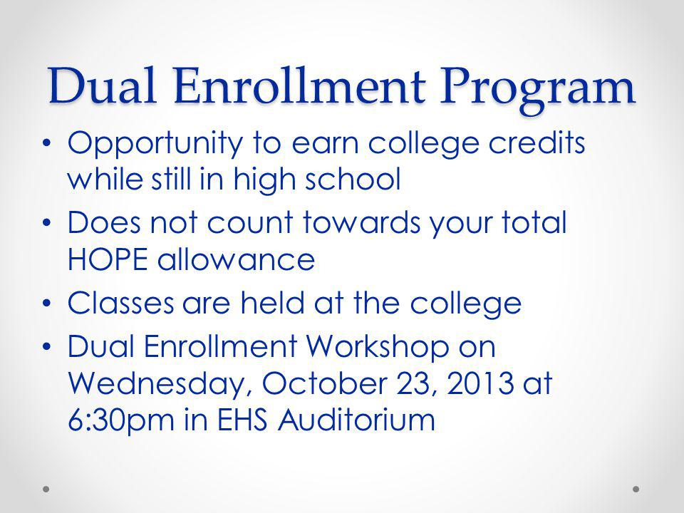 Dual Enrollment Program Opportunity to earn college credits while still in high school Does not count towards your total HOPE allowance Classes are held at the college Dual Enrollment Workshop on Wednesday, October 23, 2013 at 6:30pm in EHS Auditorium