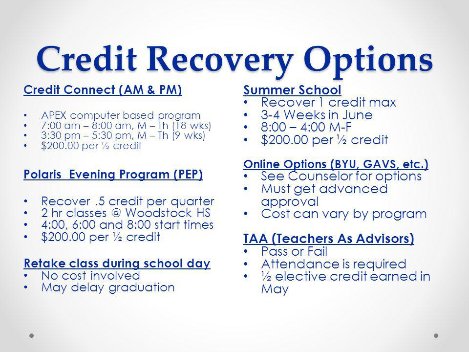 Credit Recovery Options Summer School Recover 1 credit max 3-4 Weeks in June 8:00 – 4:00 M-F $ per ½ credit Online Options (BYU, GAVS, etc.) See Counselor for options Must get advanced approval Cost can vary by program TAA (Teachers As Advisors) Pass or Fail Attendance is required ½ elective credit earned in May Credit Connect (AM & PM) APEX computer based program 7:00 am – 8:00 am, M – Th (18 wks) 3:30 pm – 5:30 pm, M – Th (9 wks) $ per ½ credit Polaris Evening Program (PEP) Recover.5 credit per quarter 2 hr Woodstock HS 4:00, 6:00 and 8:00 start times $ per ½ credit Retake class during school day No cost involved May delay graduation