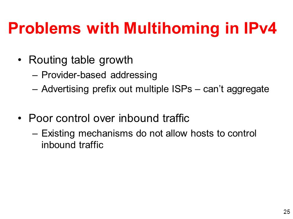 25 Problems with Multihoming in IPv4 Routing table growth –Provider-based addressing –Advertising prefix out multiple ISPs – can't aggregate Poor control over inbound traffic –Existing mechanisms do not allow hosts to control inbound traffic