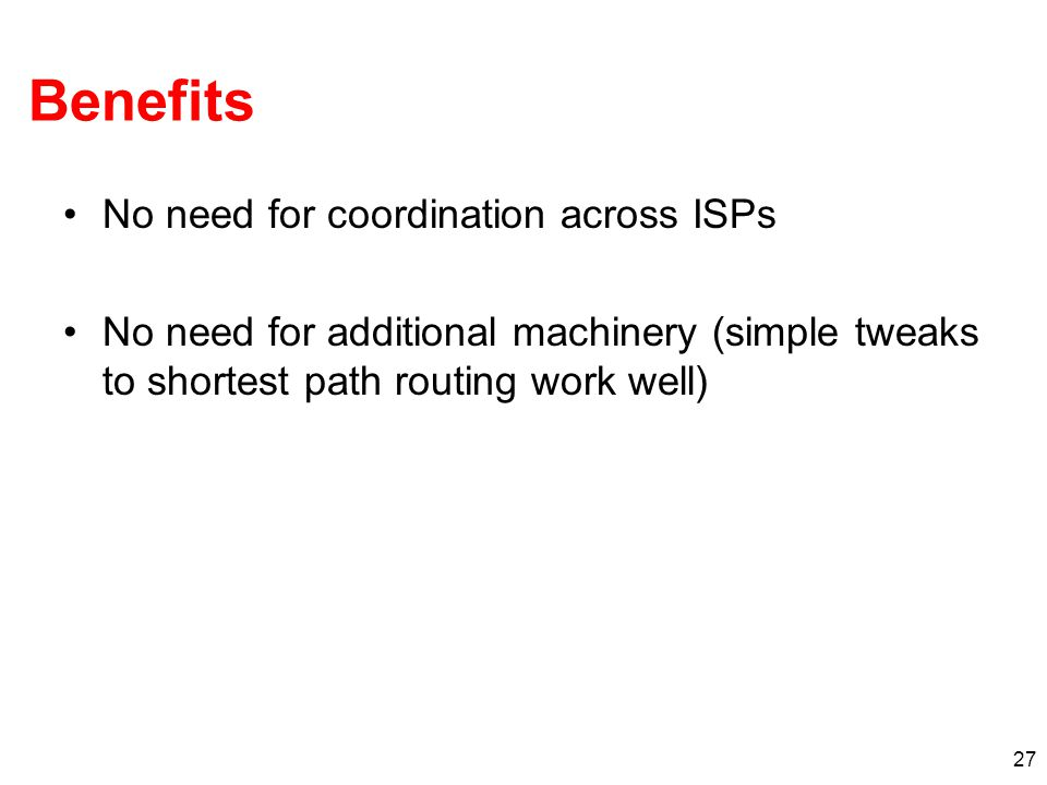 27 Benefits No need for coordination across ISPs No need for additional machinery (simple tweaks to shortest path routing work well)