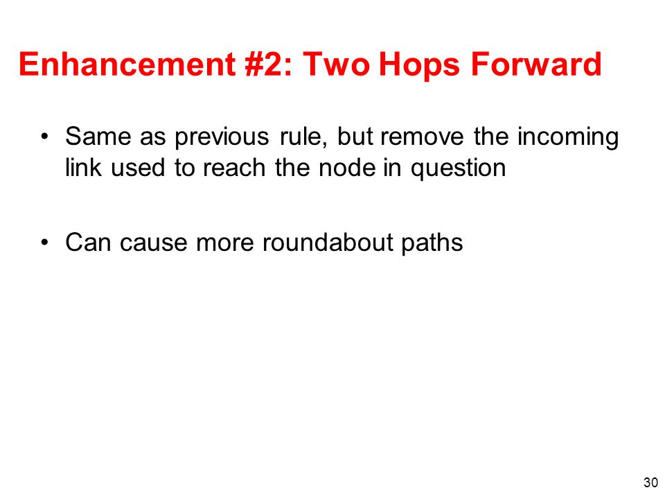 30 Enhancement #2: Two Hops Forward Same as previous rule, but remove the incoming link used to reach the node in question Can cause more roundabout paths