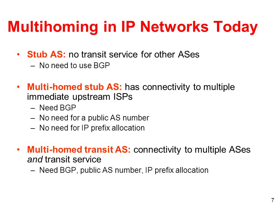 7 Multihoming in IP Networks Today Stub AS: no transit service for other ASes –No need to use BGP Multi-homed stub AS: has connectivity to multiple immediate upstream ISPs –Need BGP –No need for a public AS number –No need for IP prefix allocation Multi-homed transit AS: connectivity to multiple ASes and transit service –Need BGP, public AS number, IP prefix allocation