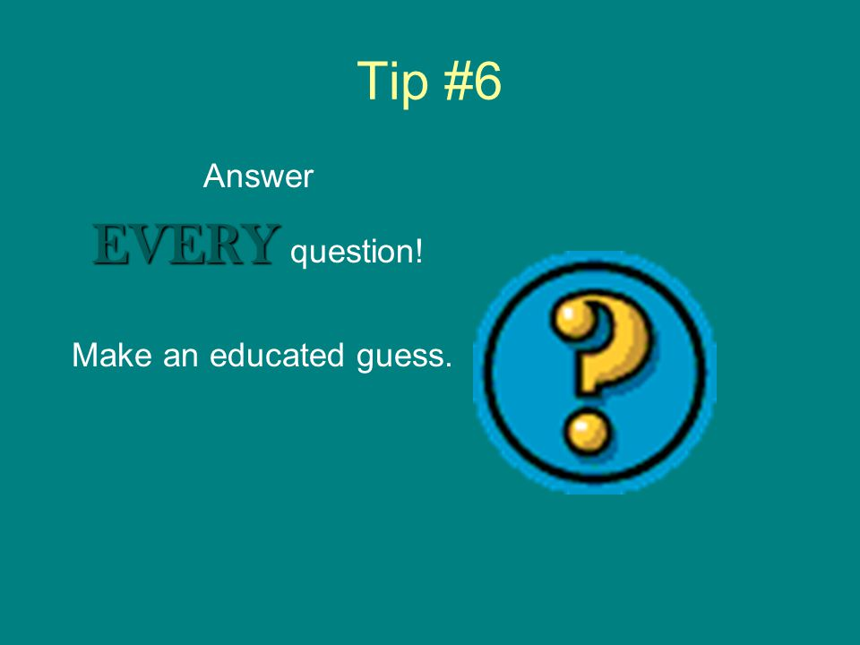 Tip #5 Read the WHOLE question and all possible answers before marking your answer.