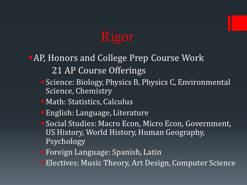 Rigor  AP, Honors and College Prep Course Work 21 AP Course Offerings  Science: Biology, Physics B, Physics C, Environmental Science, Chemistry  Math: Statistics, Calculus  English: Language, Literature  Social Studies: Macro Econ, Micro Econ, Government, US History, World History, Human Geography, Psychology  Foreign Language: Spanish, Latin  Electives: Music Theory, Art Design, Computer Science