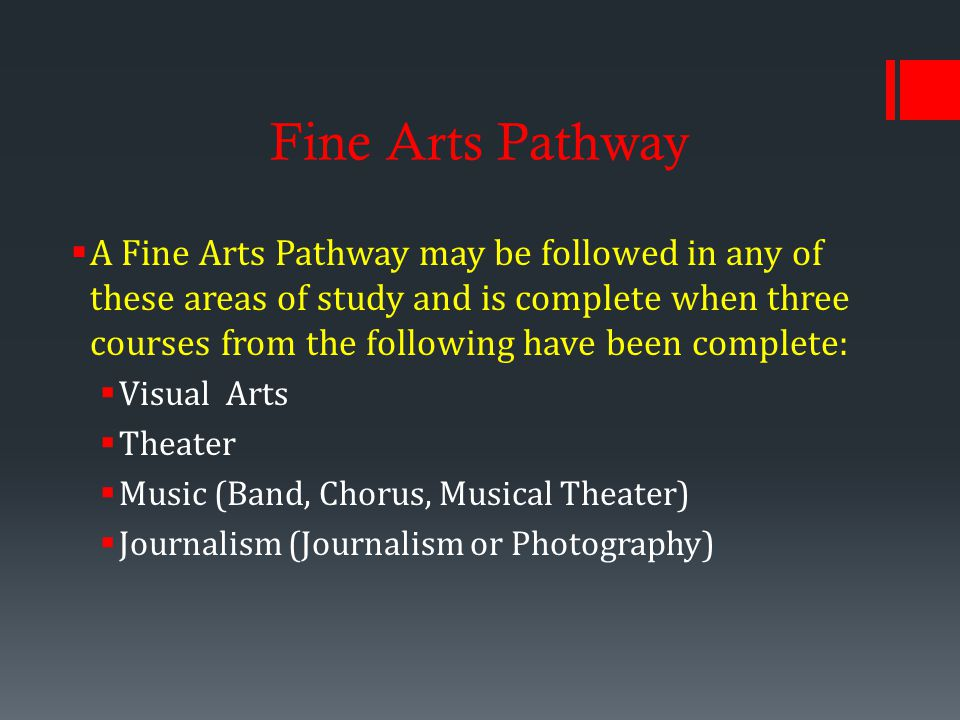 Fine Arts Pathway  A Fine Arts Pathway may be followed in any of these areas of study and is complete when three courses from the following have been complete:  Visual Arts  Theater  Music (Band, Chorus, Musical Theater)  Journalism (Journalism or Photography)