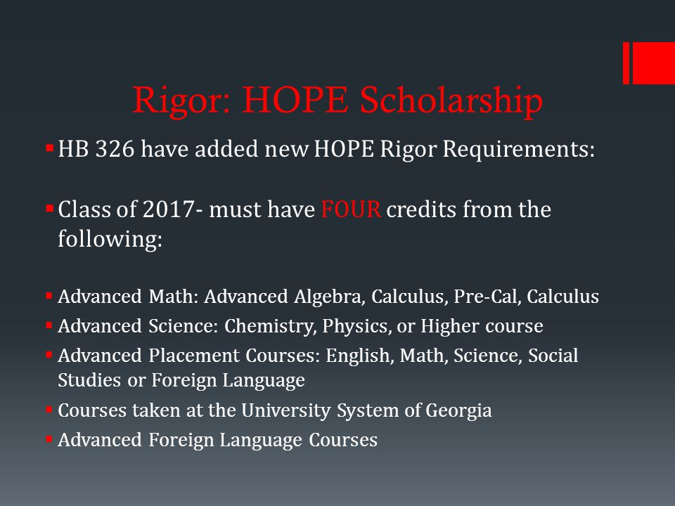 Rigor: HOPE Scholarship  HB 326 have added new HOPE Rigor Requirements:  Class of must have FOUR credits from the following:  Advanced Math: Advanced Algebra, Calculus, Pre-Cal, Calculus  Advanced Science: Chemistry, Physics, or Higher course  Advanced Placement Courses: English, Math, Science, Social Studies or Foreign Language  Courses taken at the University System of Georgia  Advanced Foreign Language Courses
