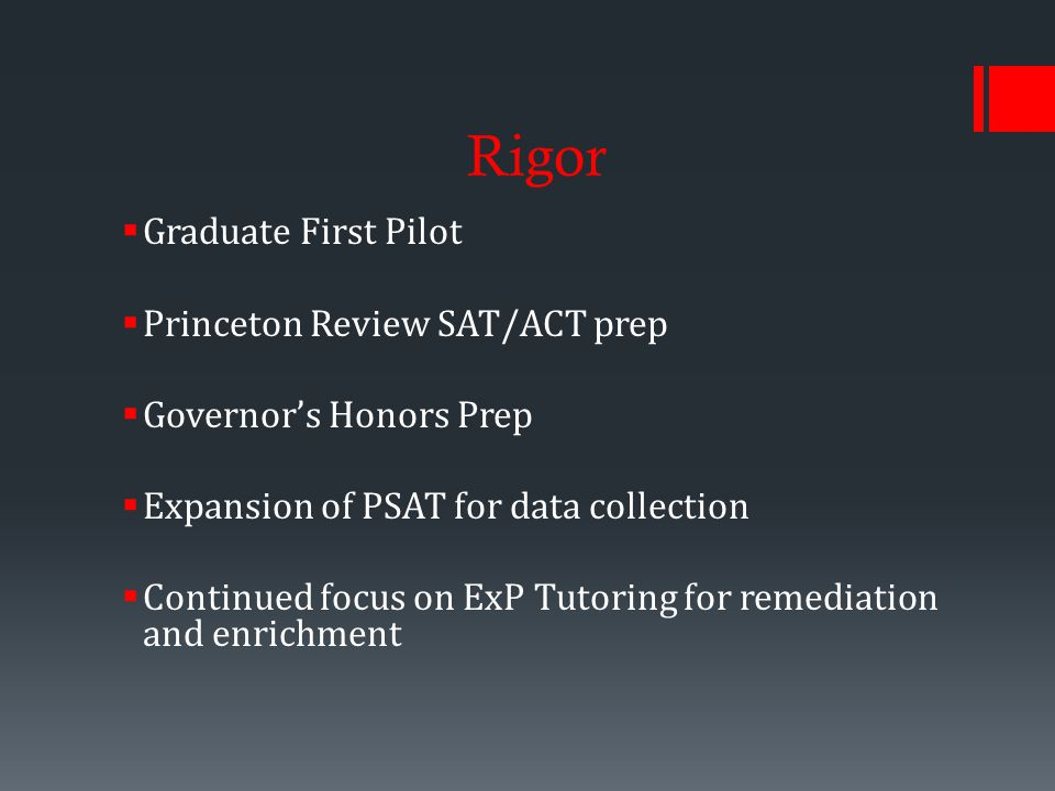 Rigor  Graduate First Pilot  Princeton Review SAT/ACT prep  Governor's Honors Prep  Expansion of PSAT for data collection  Continued focus on ExP Tutoring for remediation and enrichment