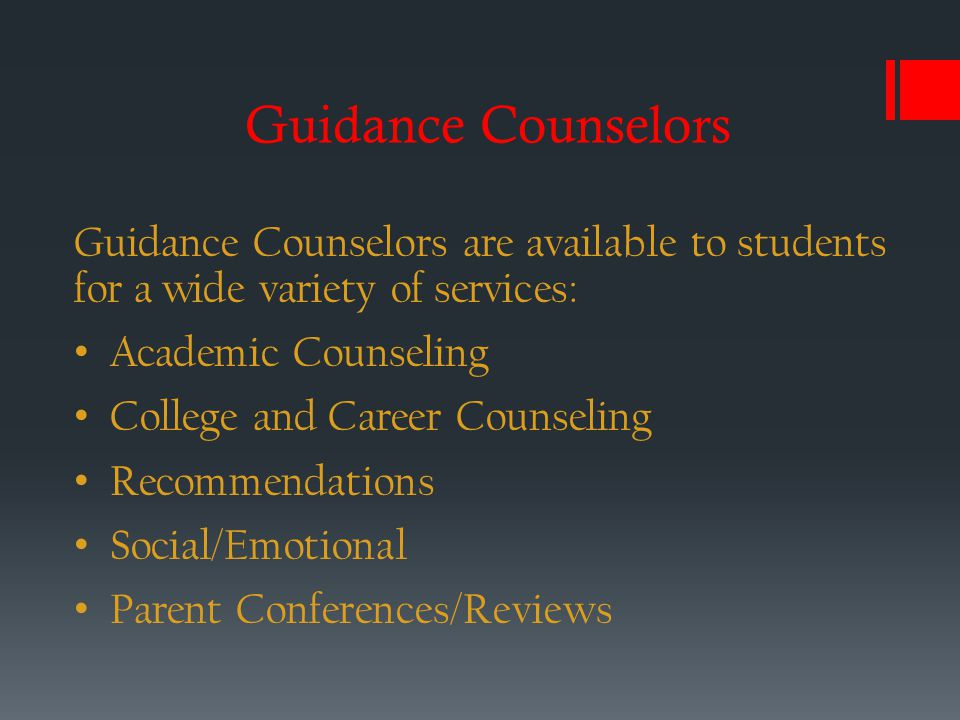 Guidance Counselors Guidance Counselors are available to students for a wide variety of services: Academic Counseling College and Career Counseling Recommendations Social/Emotional Parent Conferences/Reviews