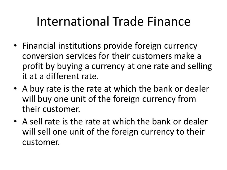 International Trade Finance Financial institutions provide foreign currency conversion services for their customers make a profit by buying a currency at one rate and selling it at a different rate.
