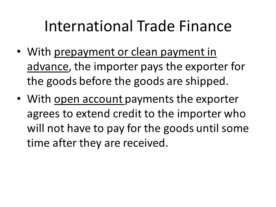 International Trade Finance With prepayment or clean payment in advance, the importer pays the exporter for the goods before the goods are shipped.