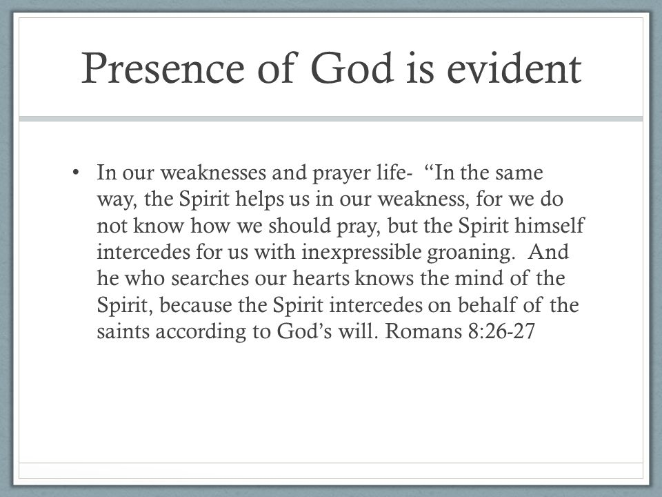 Presence of God is evident In our weaknesses and prayer life- In the same way, the Spirit helps us in our weakness, for we do not know how we should pray, but the Spirit himself intercedes for us with inexpressible groaning.